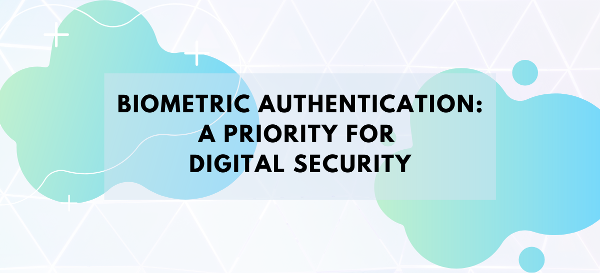 Biometric Authentication: A Priority for Digital Security